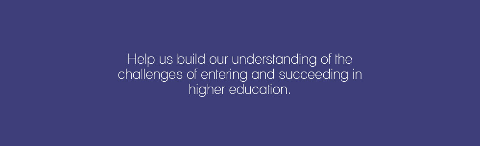 Help us build our understanding of the challenges of entering and succeeding in higher education.