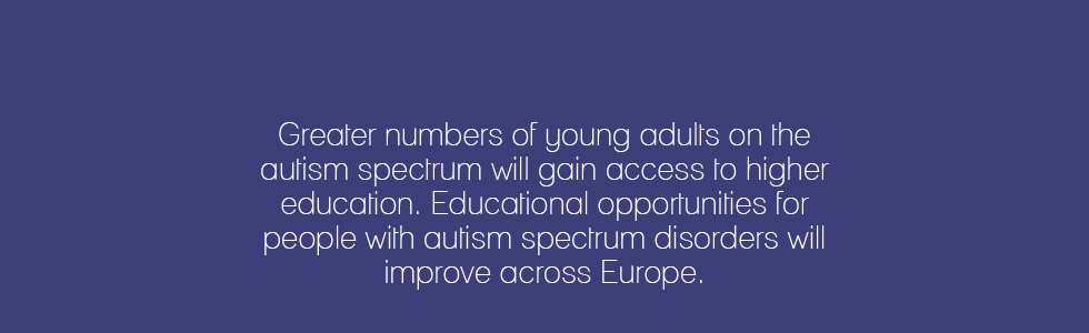 Greater numbers of young adults on the autism spectrum will gain access to higher education. Educational opportunities for people with autism spectrum disorders will improve across Europe.